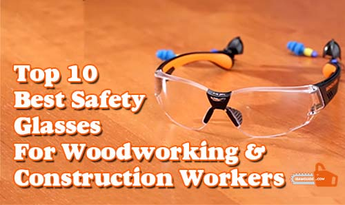 Best Safety Glasses For Woodworking And Construction Workers