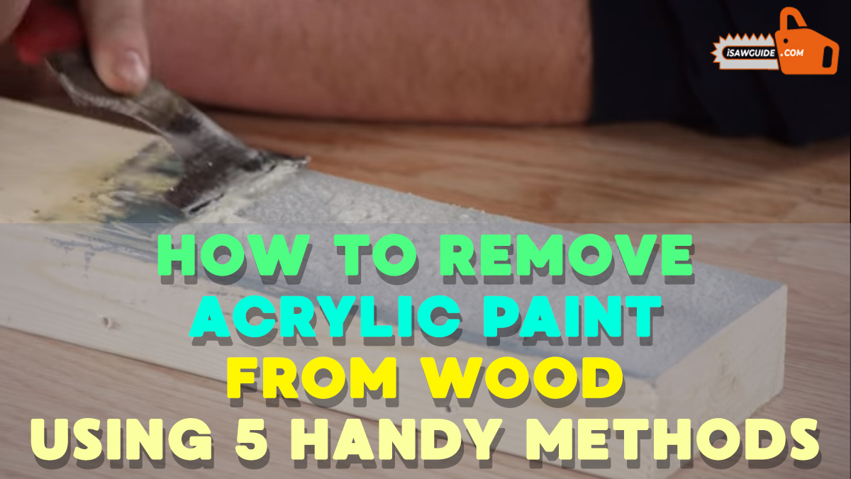 How to Remove Acrylic Paint from Wood – Using 5 Handy Methods