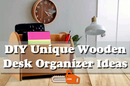 15 DIY Unique Wooden Desk Organizer Ideas and Projects for Beginner Woodworkers